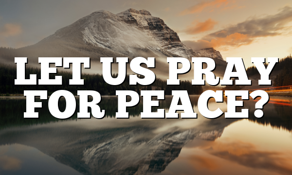 LET US PRAY FOR PEACE?
