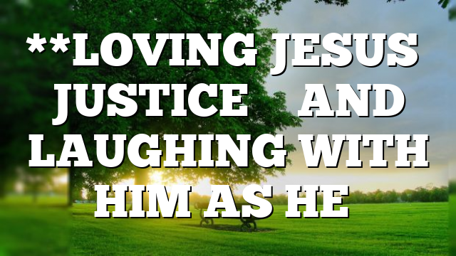 **LOVING JESUS' JUSTICE – AND LAUGHING WITH HIM AS HE…