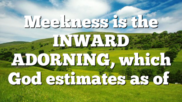 Meekness is the INWARD ADORNING, which God estimates as of…