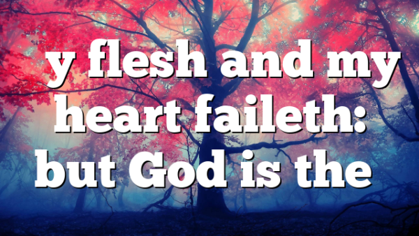 """My flesh and my heart faileth: but God is the…"
