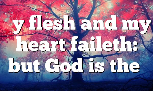 """My flesh and my heart faileth: but God is the…"
