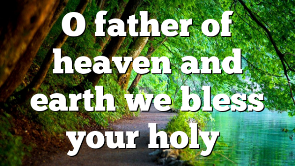 O father of heaven and earth we bless your holy…