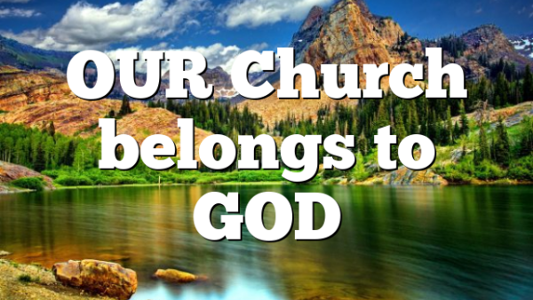 OUR Church belongs to GOD