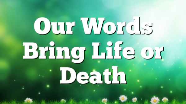 Our Words Bring Life or Death