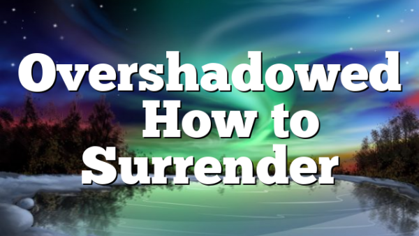 Overshadowed – How to Surrender
