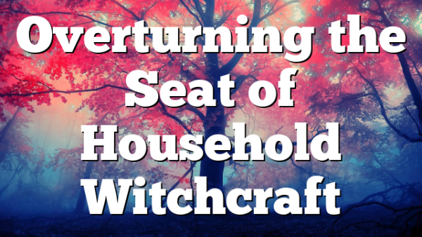 Overturning the Seat of Household Witchcraft