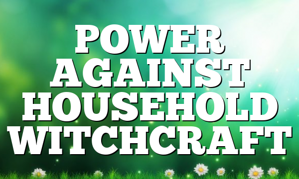 POWER AGAINST HOUSEHOLD WITCHCRAFT