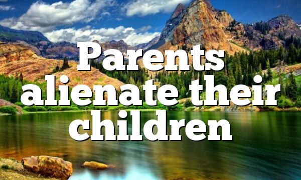Parents alienate their children