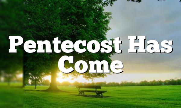 Pentecost Has Come
