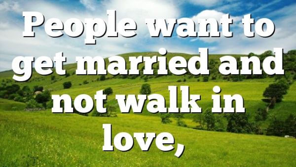 People want to get married and not walk in love,…