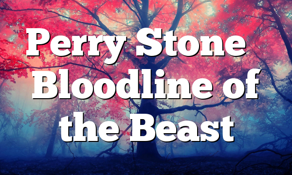 Perry Stone – Bloodline of the Beast