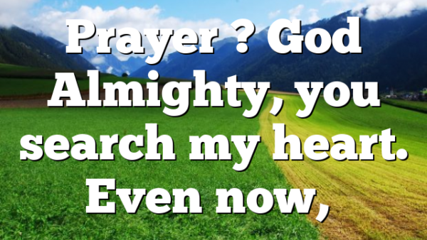 Prayer ? God Almighty, you search my heart. Even now,…