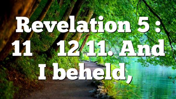 Revelation 5 : 11 – 12 11. And I beheld,…
