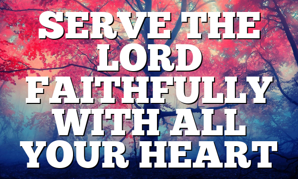 SERVE THE LORD FAITHFULLY WITH ALL YOUR HEART