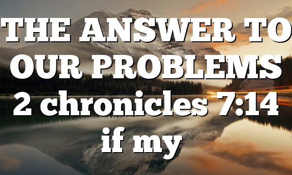 THE ANSWER TO OUR PROBLEMS 2 chronicles 7:14 if my…