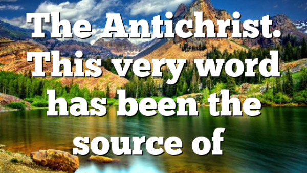 The Antichrist. This very word has been the source of…