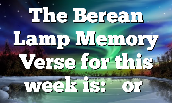 """The Berean Lamp Memory Verse for this week is: """"For…"""