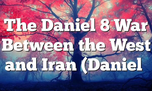 The Daniel 8 War Between the West and Iran (Daniel…