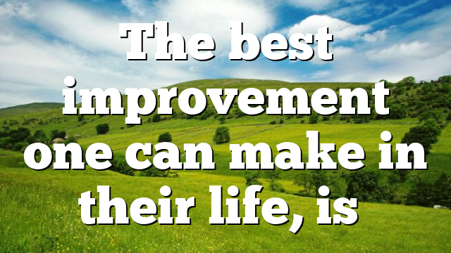 The best improvement one can make in their life, is…