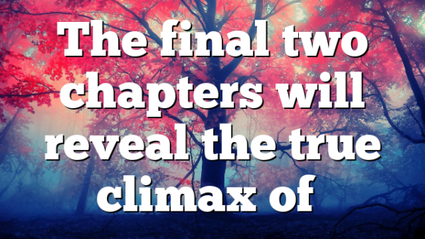 The final two chapters will reveal the true climax of…