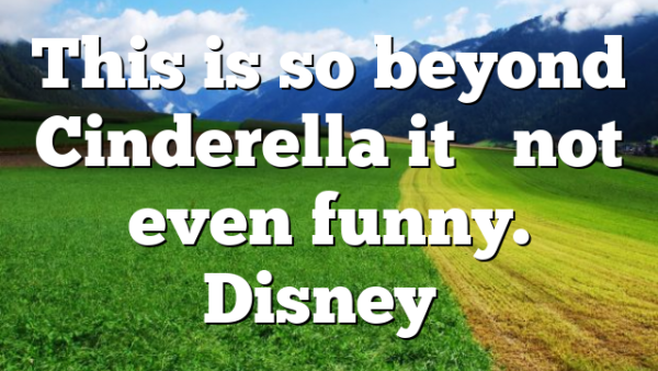 This is so beyond Cinderella it's not even funny. Disney…