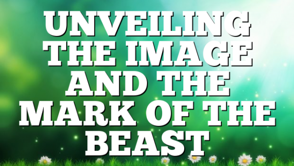 UNVEILING THE IMAGE AND THE MARK OF THE BEAST