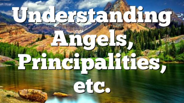 Understanding Angels, Principalities, etc.