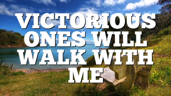VICTORIOUS ONES WILL WALK WITH ME