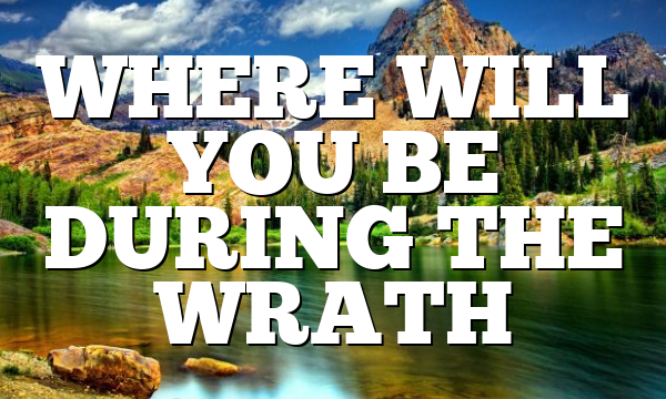WHERE WILL YOU BE DURING THE WRATH