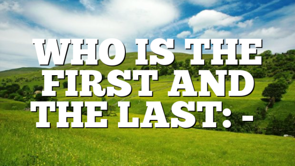 WHO IS THE FIRST AND THE LAST: -…