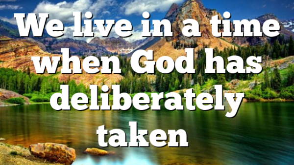 We live in a time when God has deliberately taken…