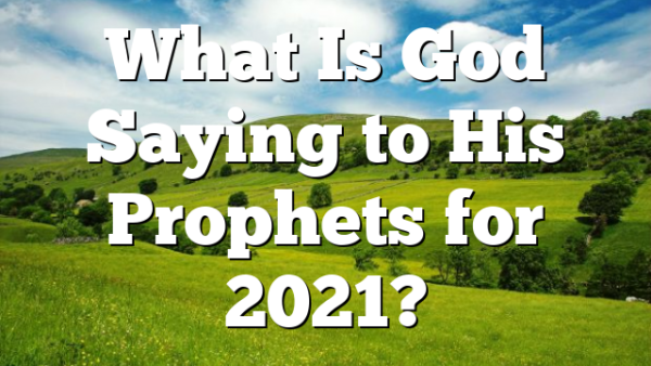 What Is God Saying to His Prophets for 2021?