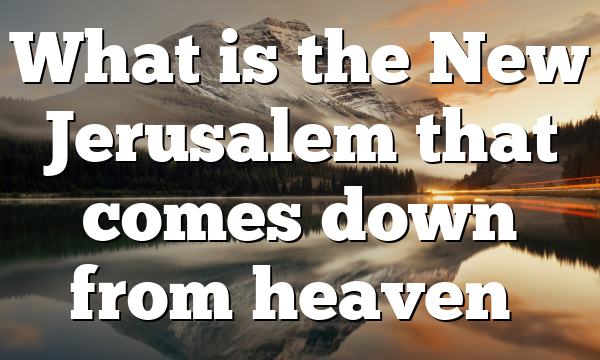 What is the New Jerusalem that comes down from heaven…