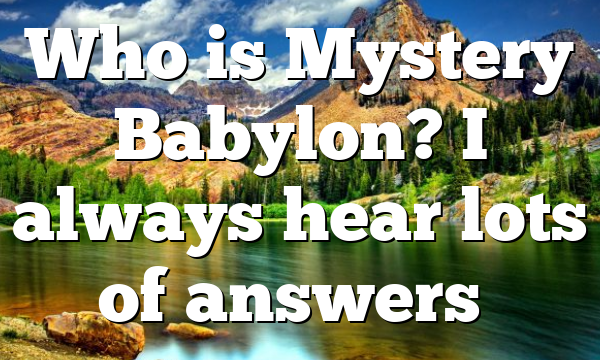 Who is Mystery Babylon? I always hear lots of answers…