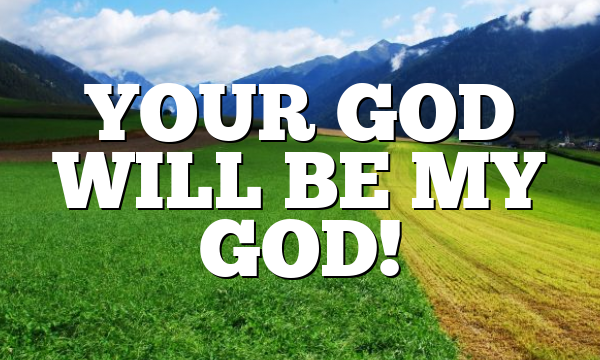 YOUR GOD WILL BE MY GOD!