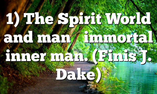 1) The Spirit World and man's immortal inner man. (Finis J. Dake)