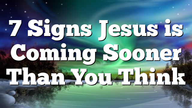 7 Signs Jesus is Coming Sooner Than You Think