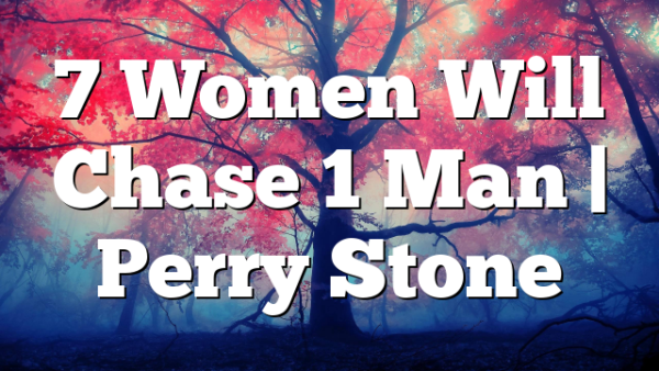 7 Women Will Chase 1 Man | Perry Stone