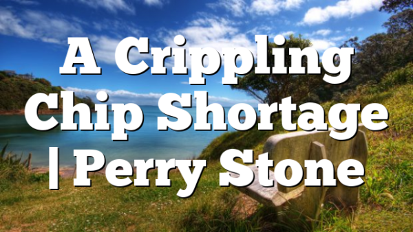A Crippling Chip Shortage | Perry Stone