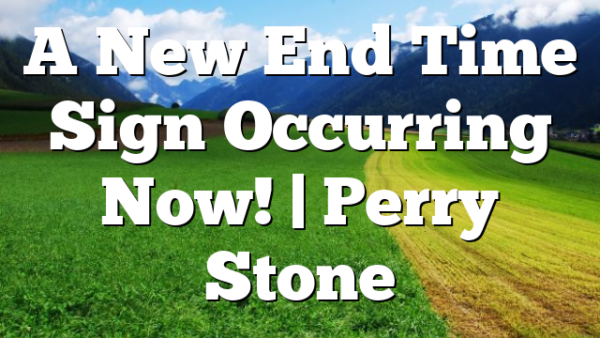 A New End Time Sign Occurring Now!   Perry Stone
