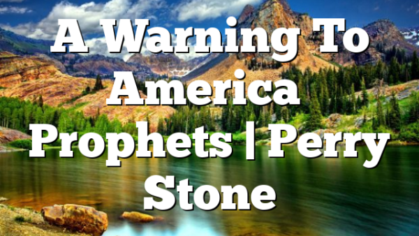 A Warning To America's Prophets   Perry Stone