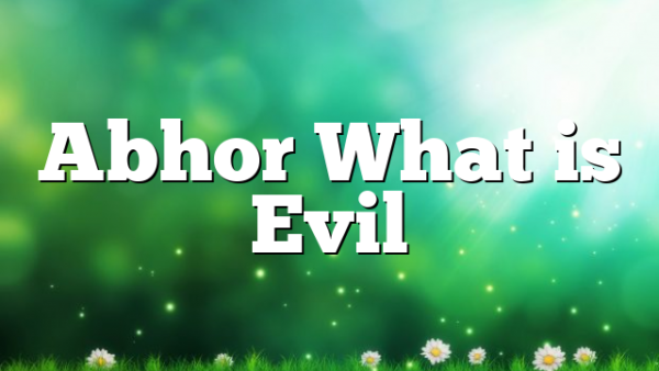 Abhor What is Evil