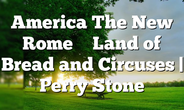 America The New Rome – Land of Bread and Circuses   Perry Stone