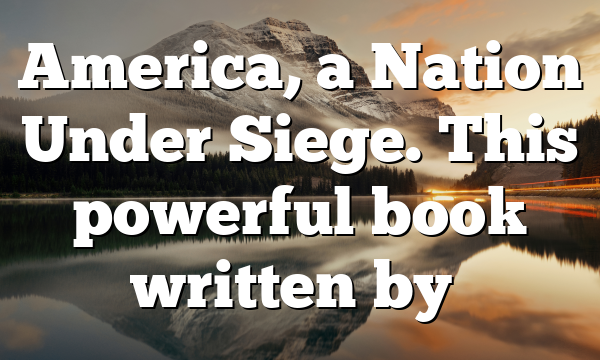 America, a Nation Under Siege. This powerful book written by…