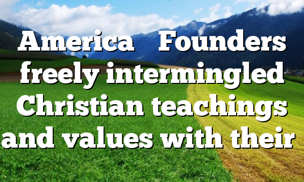 America's Founders freely intermingled Christian teachings and values with their…