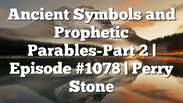 Ancient Symbols and Prophetic Parables-Part 2   Episode #1078   Perry Stone