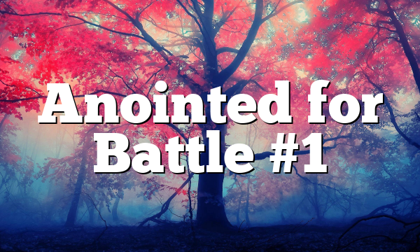 Anointed for Battle #1