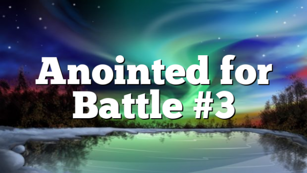 Anointed for Battle #3