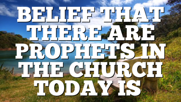 BELIEF THAT THERE ARE PROPHETS IN THE CHURCH TODAY IS…