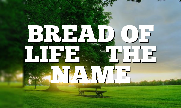 BREAD OF LIFE – THE NAME